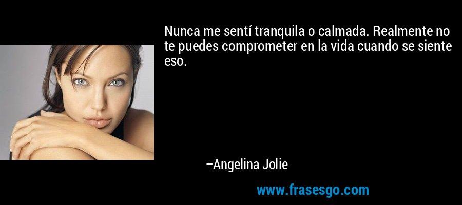 Nunca me sentí tranquila o calmada. Realmente no te puedes comprometer en la vida cuando se siente eso. – Angelina Jolie