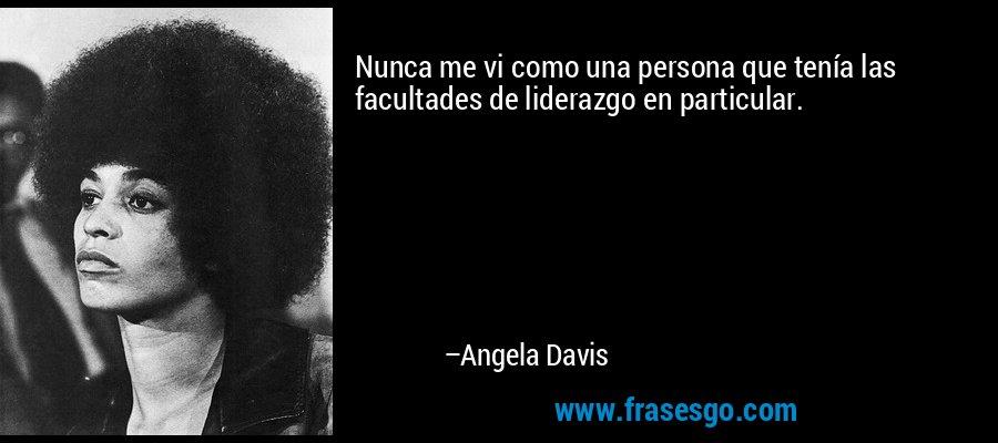 Nunca me vi como una persona que tenía las facultades de liderazgo en particular. – Angela Davis
