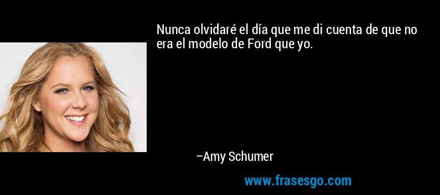 Nunca olvidaré el día que me di cuenta de que no era el modelo de Ford que yo. – Amy Schumer