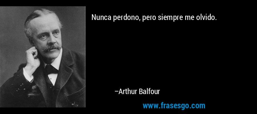 Nunca perdono, pero siempre me olvido. – Arthur Balfour