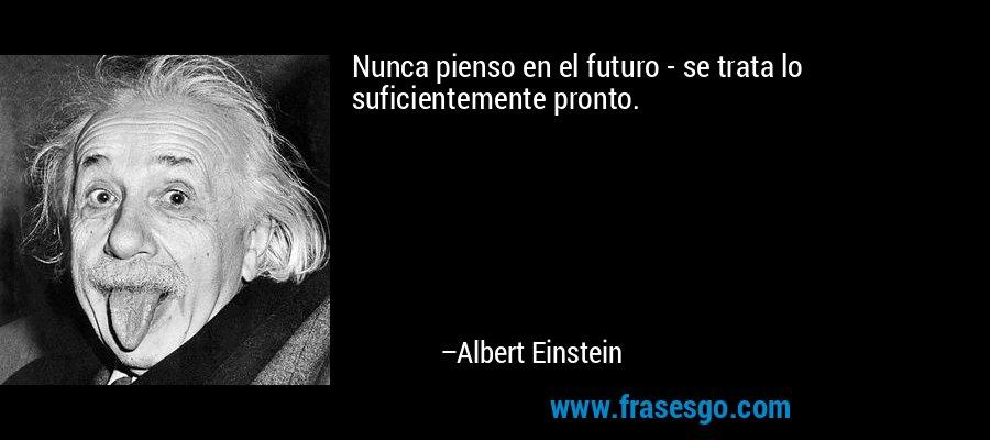 Nunca pienso en el futuro - se trata lo suficientemente pronto. – Albert Einstein