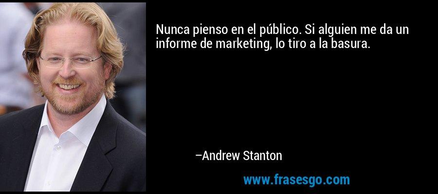 Nunca pienso en el público. Si alguien me da un informe de marketing, lo tiro a la basura. – Andrew Stanton