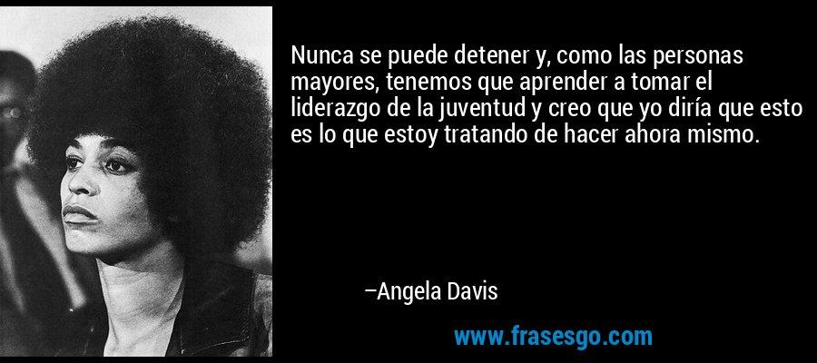Nunca se puede detener y, como las personas mayores, tenemos que aprender a tomar el liderazgo de la juventud y creo que yo diría que esto es lo que estoy tratando de hacer ahora mismo. – Angela Davis