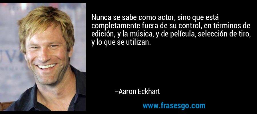 Nunca se sabe como actor, sino que está completamente fuera de su control, en términos de edición, y la música, y de película, selección de tiro, y lo que se utilizan. – Aaron Eckhart