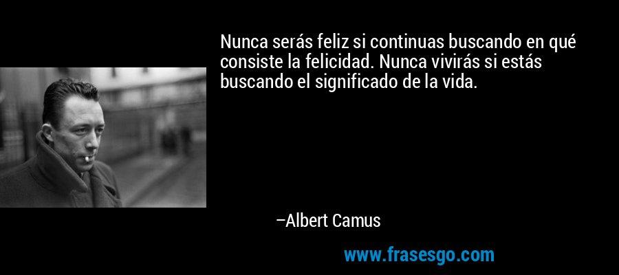 Nunca serás feliz si continuas buscando en qué consiste la felicidad. Nunca vivirás si estás buscando el significado de la vida. – Albert Camus