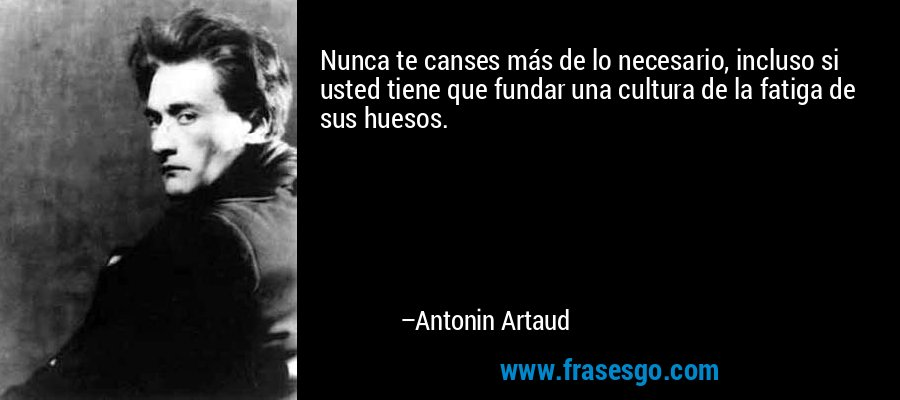 Nunca te canses más de lo necesario, incluso si usted tiene que fundar una cultura de la fatiga de sus huesos. – Antonin Artaud