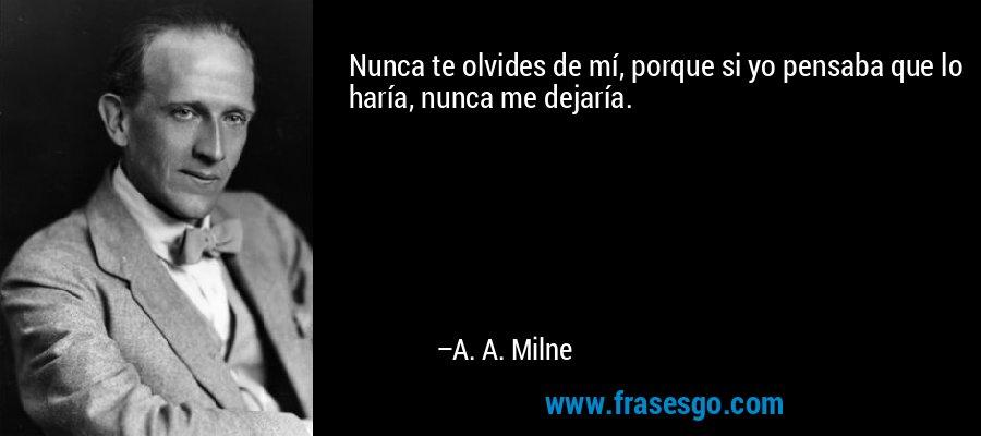 Nunca te olvides de mí, porque si yo pensaba que lo haría, nunca me dejaría. – A. A. Milne