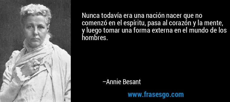 Nunca todavía era una nación nacer que no comenzó en el espíritu, pasa al corazón y la mente, y luego tomar una forma externa en el mundo de los hombres. – Annie Besant