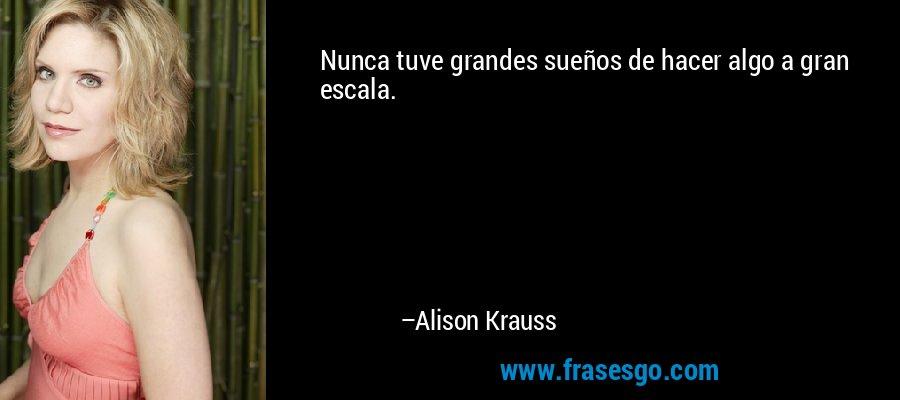Nunca tuve grandes sueños de hacer algo a gran escala. – Alison Krauss