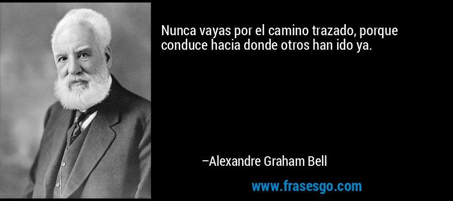 Nunca vayas por el camino trazado, porque conduce hacia donde otros han ido ya. – Alexandre Graham Bell