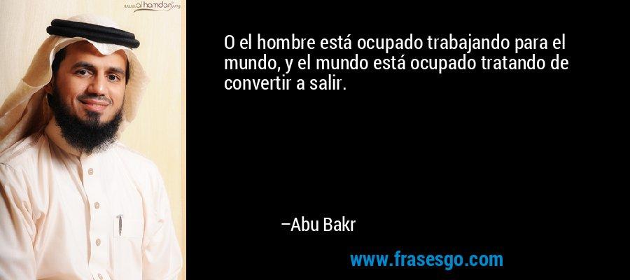 O el hombre está ocupado trabajando para el mundo, y el mundo está ocupado tratando de convertir a salir. – Abu Bakr