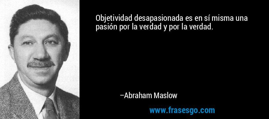 Objetividad desapasionada es en sí misma una pasión por la verdad y por la verdad. – Abraham Maslow