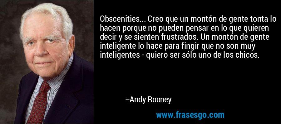 Obscenities... Creo que un montón de gente tonta lo hacen porque no pueden pensar en lo que quieren decir y se sienten frustrados. Un montón de gente inteligente lo hace para fingir que no son muy inteligentes - quiero ser sólo uno de los chicos. – Andy Rooney