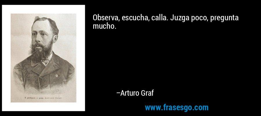 Observa, escucha, calla. Juzga poco, pregunta mucho. – Arturo Graf