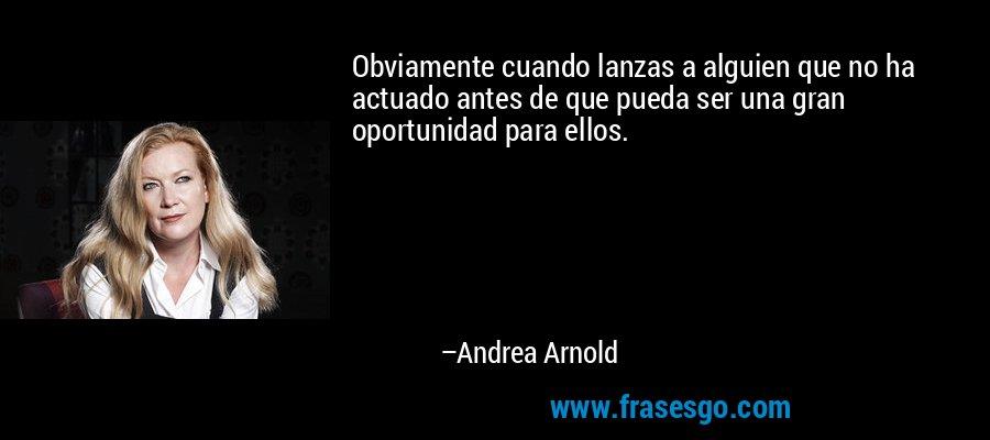 Obviamente cuando lanzas a alguien que no ha actuado antes de que pueda ser una gran oportunidad para ellos. – Andrea Arnold