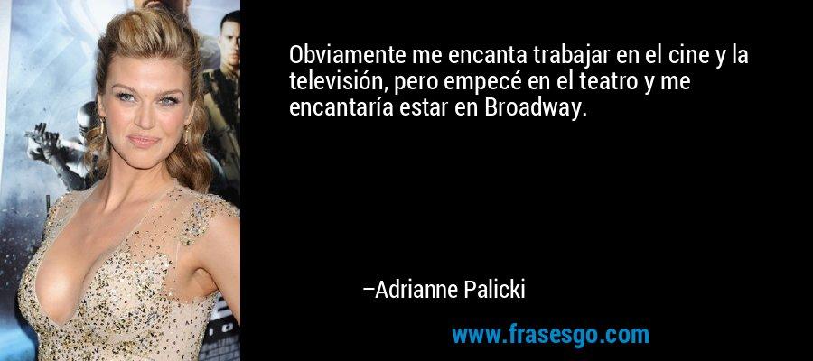 Obviamente me encanta trabajar en el cine y la televisión, pero empecé en el teatro y me encantaría estar en Broadway. – Adrianne Palicki