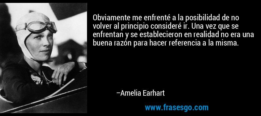 Obviamente me enfrenté a la posibilidad de no volver al principio consideré ir. Una vez que se enfrentan y se establecieron en realidad no era una buena razón para hacer referencia a la misma. – Amelia Earhart