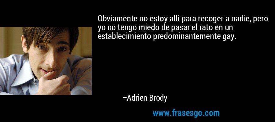 Obviamente no estoy allí para recoger a nadie, pero yo no tengo miedo de pasar el rato en un establecimiento predominantemente gay. – Adrien Brody