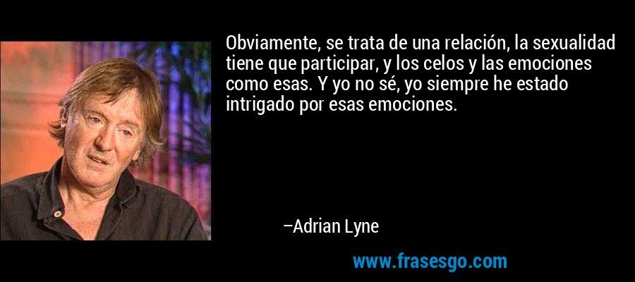 Obviamente, se trata de una relación, la sexualidad tiene que participar, y los celos y las emociones como esas. Y yo no sé, yo siempre he estado intrigado por esas emociones. – Adrian Lyne