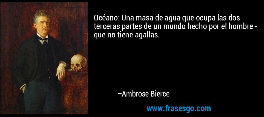 Océano: Una masa de agua que ocupa las dos terceras partes de un mundo hecho por el hombre - que no tiene agallas. – Ambrose Bierce
