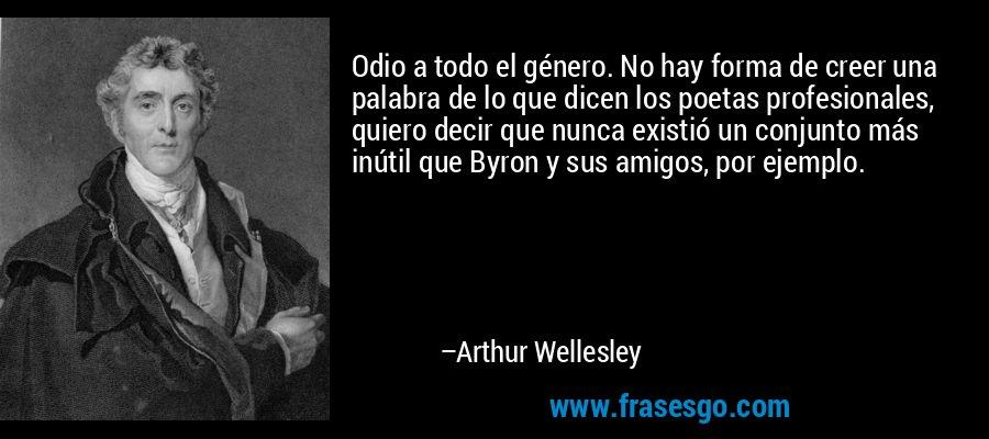 Odio a todo el género. No hay forma de creer una palabra de lo que dicen los poetas profesionales, quiero decir que nunca existió un conjunto más inútil que Byron y sus amigos, por ejemplo. – Arthur Wellesley