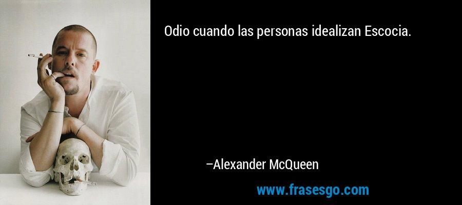 Odio cuando las personas idealizan Escocia. – Alexander McQueen