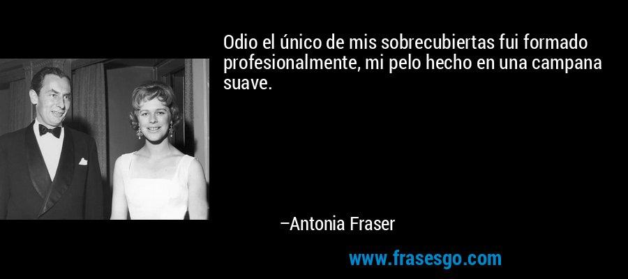Odio el único de mis sobrecubiertas fui formado profesionalmente, mi pelo hecho en una campana suave. – Antonia Fraser