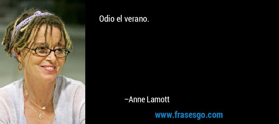 Odio el verano. – Anne Lamott