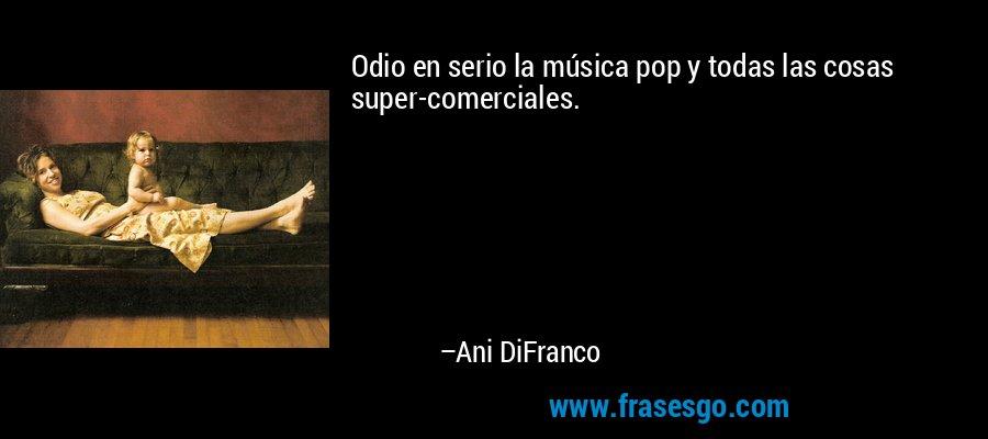 Odio en serio la música pop y todas las cosas super-comerciales. – Ani DiFranco