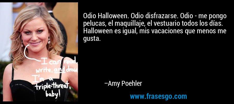 Odio Halloween. Odio disfrazarse. Odio - me pongo pelucas, el maquillaje, el vestuario todos los días. Halloween es igual, mis vacaciones que menos me gusta. – Amy Poehler