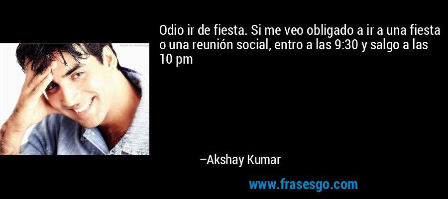 Odio ir de fiesta. Si me veo obligado a ir a una fiesta o una reunión social, entro a las 9:30 y salgo a las 10 pm – Akshay Kumar