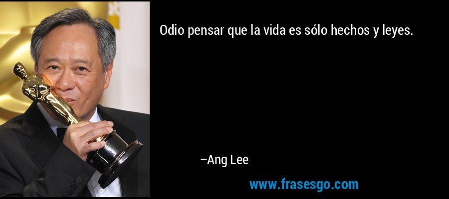 Odio pensar que la vida es sólo hechos y leyes. – Ang Lee