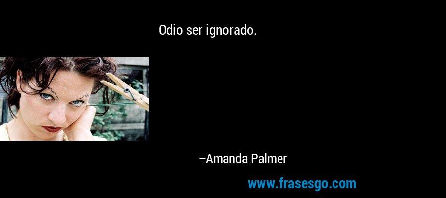 Odio ser ignorado. – Amanda Palmer