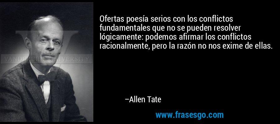 Ofertas poesía serios con los conflictos fundamentales que no se pueden resolver lógicamente: podemos afirmar los conflictos racionalmente, pero la razón no nos exime de ellas. – Allen Tate