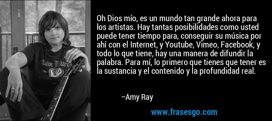 Oh Dios mío, es un mundo tan grande ahora para los artistas. Hay tantas posibilidades como usted puede tener tiempo para, conseguir su música por ahí con el Internet, y Youtube, Vimeo, Facebook, y todo lo que tiene, hay una manera de difundir la palabra. Para mí, lo primero que tienes que tener es la sustancia y el contenido y la profundidad real. – Amy Ray