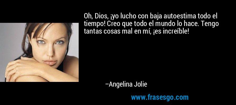 Oh, Dios, ¡yo lucho con baja autoestima todo el tiempo! Creo que todo el mundo lo hace. Tengo tantas cosas mal en mí, ¡es increíble! – Angelina Jolie
