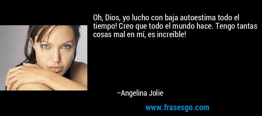 Oh, Dios, yo lucho con baja autoestima todo el tiempo! Creo que todo el mundo hace. Tengo tantas cosas mal en mí, es increíble! – Angelina Jolie