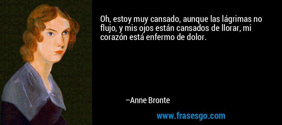 Oh, estoy muy cansado, aunque las lágrimas no flujo, y mis ojos están cansados de llorar, mi corazón está enfermo de dolor. – Anne Bronte