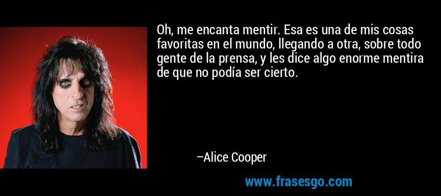 Oh, me encanta mentir. Esa es una de mis cosas favoritas en el mundo, llegando a otra, sobre todo gente de la prensa, y les dice algo enorme mentira de que no podía ser cierto. – Alice Cooper