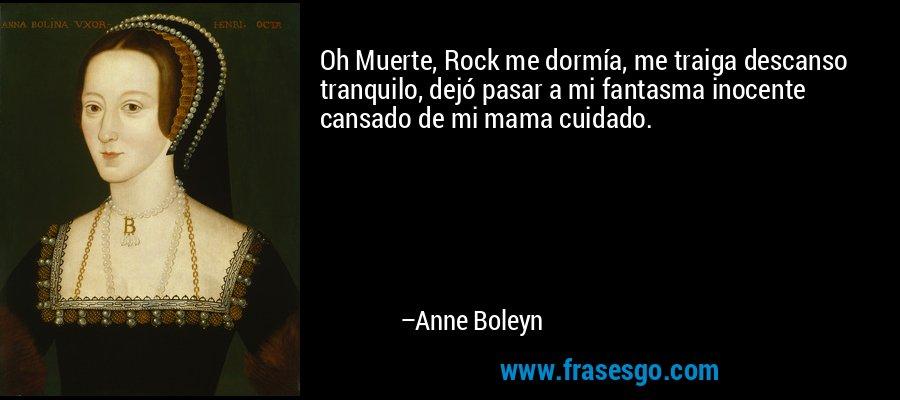 Oh Muerte, Rock me dormía, me traiga descanso tranquilo, dejó pasar a mi fantasma inocente cansado de mi mama cuidado. – Anne Boleyn