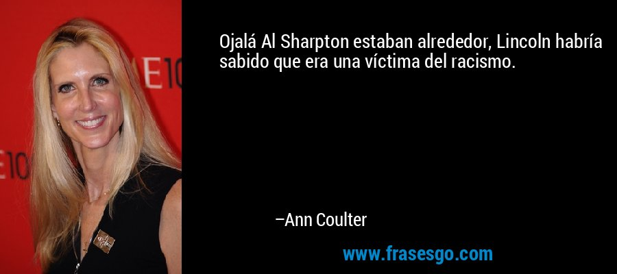 Ojalá Al Sharpton estaban alrededor, Lincoln habría sabido que era una víctima del racismo. – Ann Coulter