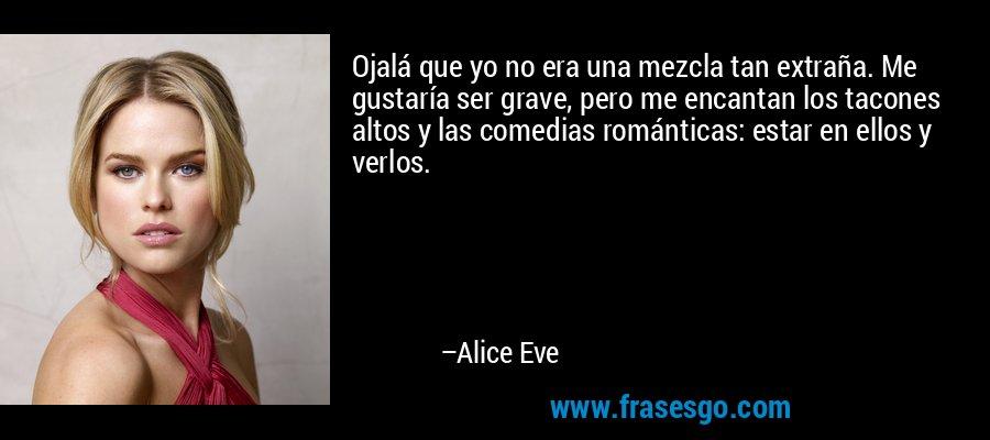 Ojalá que yo no era una mezcla tan extraña. Me gustaría ser grave, pero me encantan los tacones altos y las comedias románticas: estar en ellos y verlos. – Alice Eve