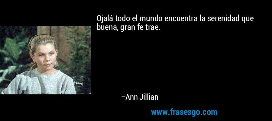 Ojalá todo el mundo encuentra la serenidad que buena, gran fe trae. – Ann Jillian