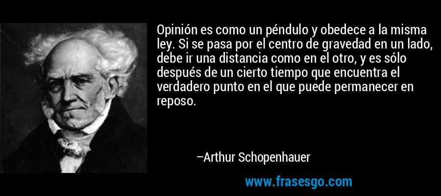 Opinión es como un péndulo y obedece a la misma ley. Si se pasa por el centro de gravedad en un lado, debe ir una distancia como en el otro, y es sólo después de un cierto tiempo que encuentra el verdadero punto en el que puede permanecer en reposo. – Arthur Schopenhauer