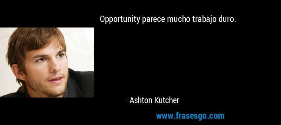 Opportunity parece mucho trabajo duro. – Ashton Kutcher