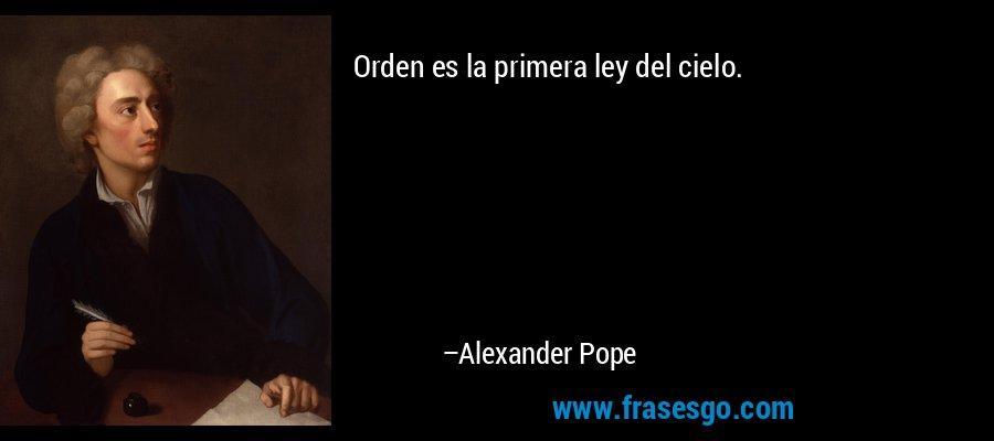 Orden es la primera ley del cielo. – Alexander Pope