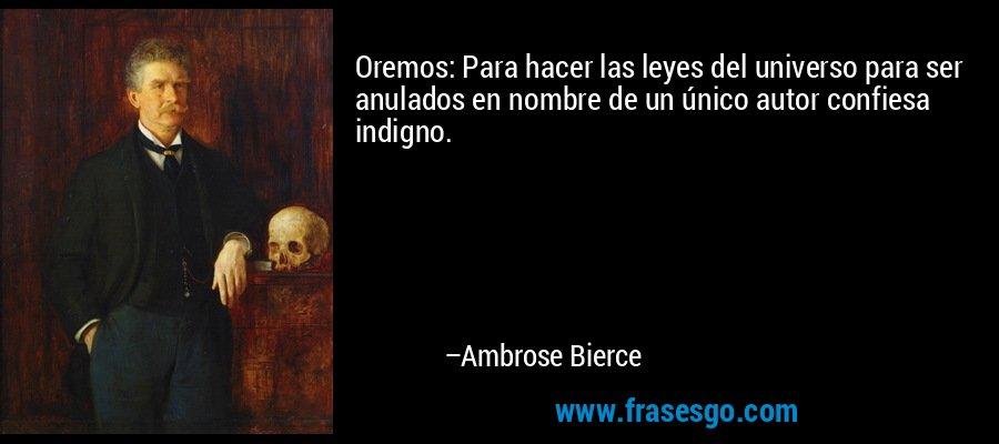 Oremos: Para hacer las leyes del universo para ser anulados en nombre de un único autor confiesa indigno. – Ambrose Bierce