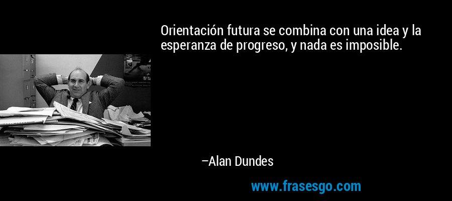 Orientación futura se combina con una idea y la esperanza de progreso, y nada es imposible. – Alan Dundes