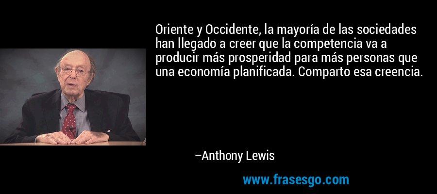 Oriente y Occidente, la mayoría de las sociedades han llegado a creer que la competencia va a producir más prosperidad para más personas que una economía planificada. Comparto esa creencia. – Anthony Lewis