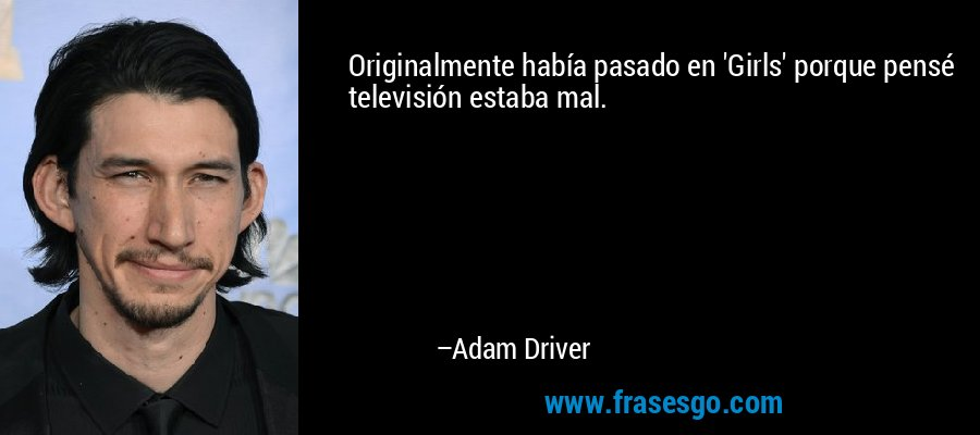 Originalmente había pasado en 'Girls' porque pensé televisión estaba mal. – Adam Driver
